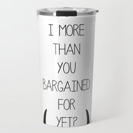 Am I More Than You Bargained For Yet? Travel Mug