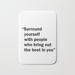 Surround yourself with people who bring out the best in you Bath Mat