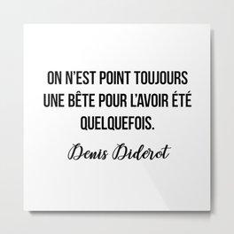 On n'est point toujours une bête pour l'avoir été quelquefois.  Denis Diderot Metal Print