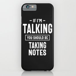 If I'm Talking You Should Be Taking Notes iPhone Case