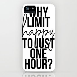 Why Limit Happy to Just One Hour? iPhone Case