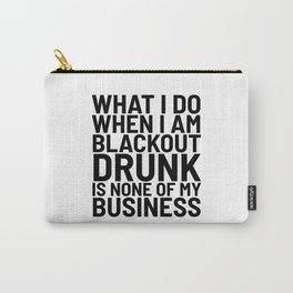 What I Do When I am Blackout Drunk is None of My Business Carry-All Pouch