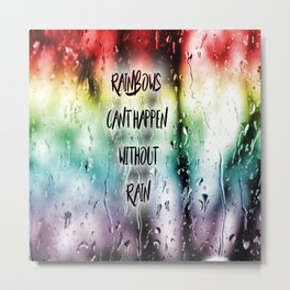 Rainbows cant happen without Rain Metal Print