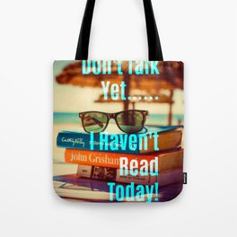 Don't Talk Yet..I Haven't Read Today! Tote Bag