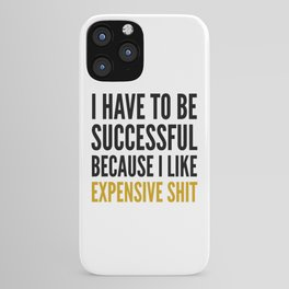 I HAVE TO BE SUCCESSFUL BECAUSE I LIKE EXPENSIVE SHIT iPhone Case