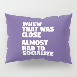 Whew That Was Close Almost Had To Socialize (Ultra Violet) Pillow Sham