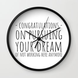Congratulations On Pursuing Your Dream Of Not Working Here Anymore Wall Clock