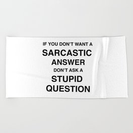 if you don't want a sarcastic answer don't ask a stupid question Beach Towel
