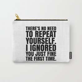 There's No Need To Repeat Yourself. I Ignored You Just Fine the First Time. Carry-All Pouch