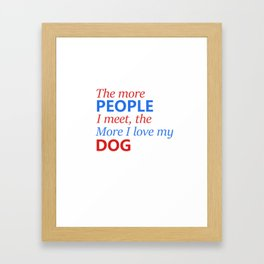 The more people I meet, the more I love my dog Framed Art Print