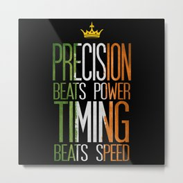 precision beats strength and timing beats speed Metal Print