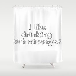 I like drinking with strangers. Shower Curtain