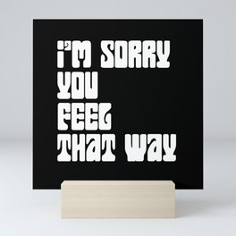 I'm Sorry You Feel That Way Mini Art Print