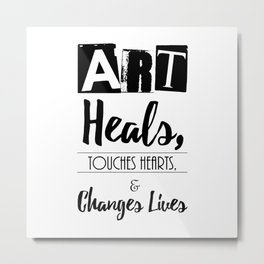 Art Heals, Touches Hearts, and Changes Lives Metal Print