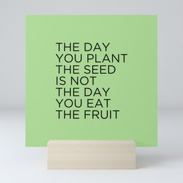 The day you plant the seed is not the day you eat the fruit Mini Art Print