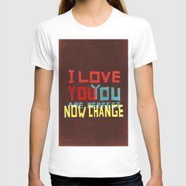 I LOVE YOU YOU ARE PERFECT NOW CHANGE T-shirt