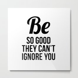 Be so good they can't ignore you Metal Print