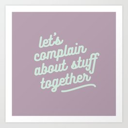 let's complain about stuff together Art Print