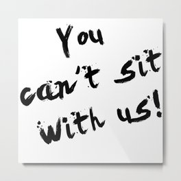 You Can't Sit With Us! - quote from the movie Mean Girls Metal Print