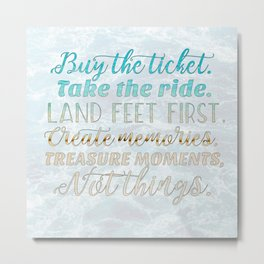 Buy the Ticket. Take the Ride. Metal Print