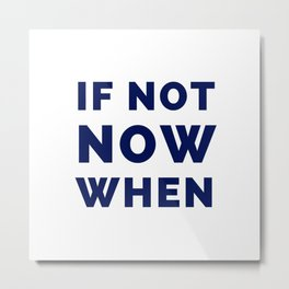 If not now when Metal Print
