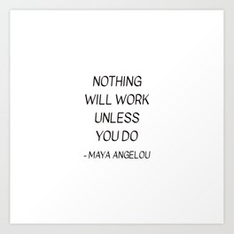 MAYA ANGELOU QUOTE - NOTHING WILL WORK UNLESS YOU DO Art Print