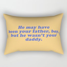 He Wasn't Your Daddy Rectangular Pillow