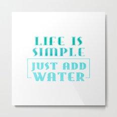 Life is simple - just add water  Metal Print