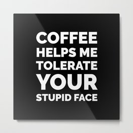 Coffee Helps Me Tolerate Your Stupid Face (Black & White) Metal Print