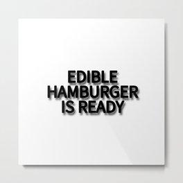 EDIBLE HAMBURGER IS READY Metal Print