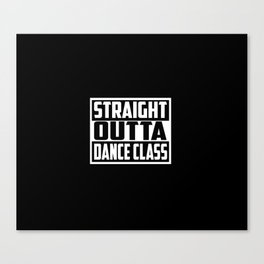 straight outta dance class funny quote and saying Canvas Print