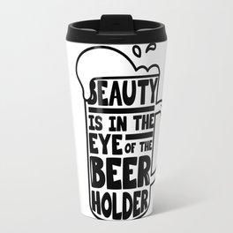 Beer Day - Beauty is in the Eye of Beer Holder Travel Mug