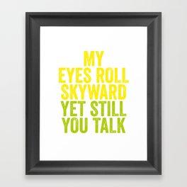 MY EYES ROLL SKYWARD, YET STILL YOU TALK Framed Art Print
