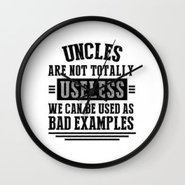 UNCLES ARE NOT TOTALLY USELESS WE CAN BE USED AS BAD EXAMPLES Wall Clock