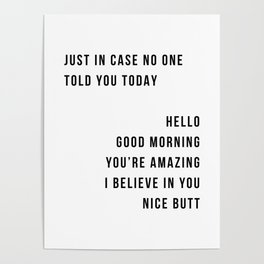 Just In Case No One Told You Today Hello Good Morning You're Amazing I Belive In You Nice Butt Minimal Poster