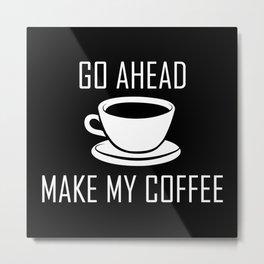 Go Ahead Make My Coffee Metal Print