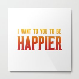 I want you to be happier Metal Print
