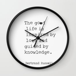 The good life is inspired by love and guided by knowledge. - Bertrand Russell Wall Clock