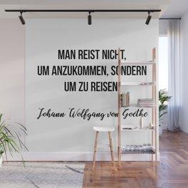 Man reist nicht, um anzukommen, sondern um zu reisen.  Johann Wolfgang von Goethe Wall Mural