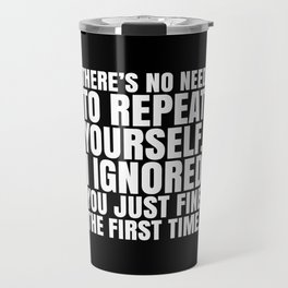 There's No Need To Repeat Yourself. I Ignored You Just Fine the First Time. (Black & White) Travel Mug