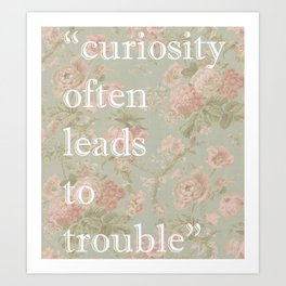 Curiosity Often Leads to Trouble  Art Print