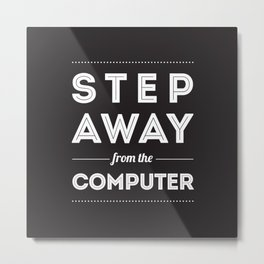 Step Away From The Computer Metal Print