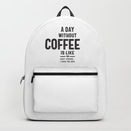 A Day Without Coffee is Like Just Kidding I Have No Idea Backpack