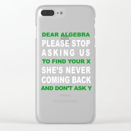 Dear Algebra Please Stop Asking Us To Find Your X T-shirt Clear iPhone Case