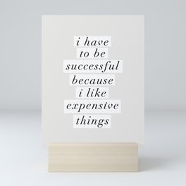 I Have to Be Successful Because I Like Expensive Things monochrome typography home wall decor Mini Art Print