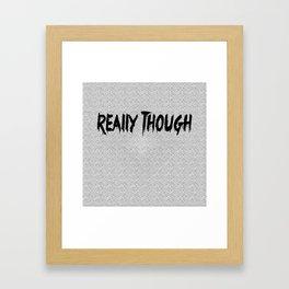 Really Though Framed Art Print