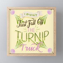 I didn't just fall of the turnip truck #justsayin Framed Mini Art Print