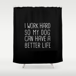 I work hard so my dog can have a better life Shower Curtain