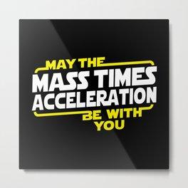MAY THE MASS X ACCELERATION Metal Print