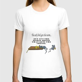 The early bird gets the worm, but its the second mouse who gets the cheese. T-shirt